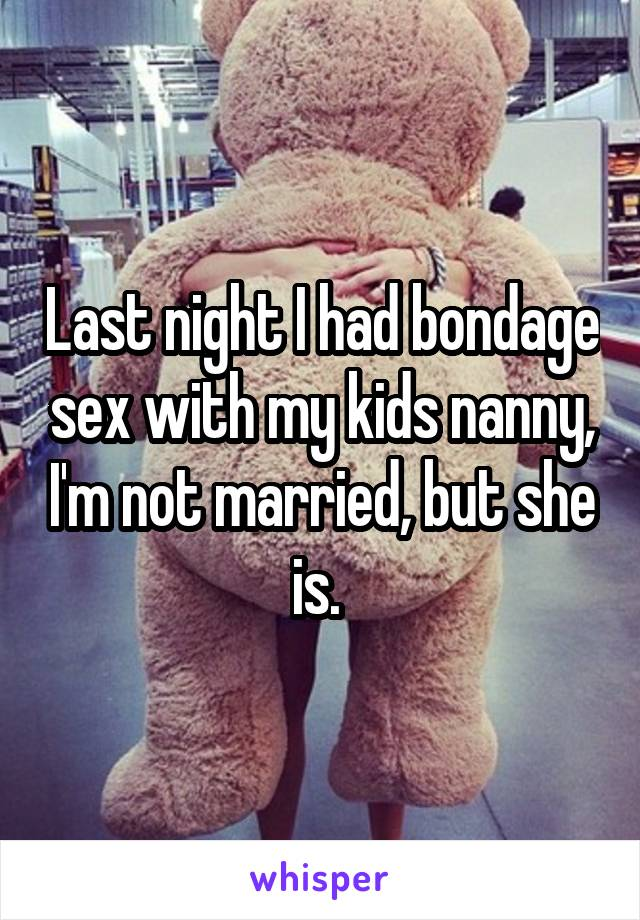 Last night I had bondage sex with my kids nanny, I'm not married, but she is.