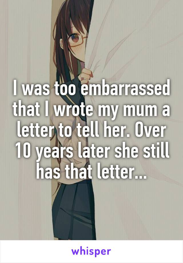 I was too embarrassed that I wrote my mum a letter to tell her. Over 10 years later she still has that letter...