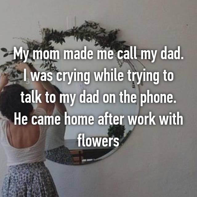 My mom made me call my dad. I was crying while trying to talk to my dad on the phone. He came home after work with flowers