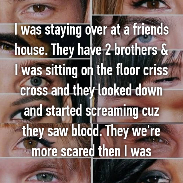 I was staying over at a friends house. They have 2 brothers & I was sitting on the floor criss cross and they looked down and started screaming cuz they saw blood. They we're more scared then I was😂