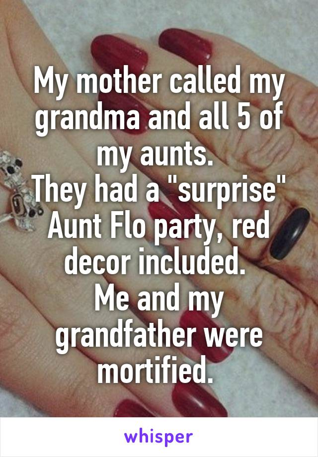 "My mother called my grandma and all 5 of my aunts.  They had a ""surprise"" Aunt Flo party, red decor included.  Me and my grandfather were mortified."