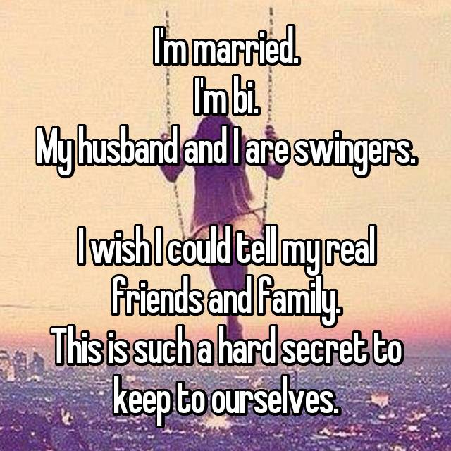 I'm married. I'm bi. My husband and I are swingers.  I wish I could tell my real friends and family. This is such a hard secret to keep to ourselves.
