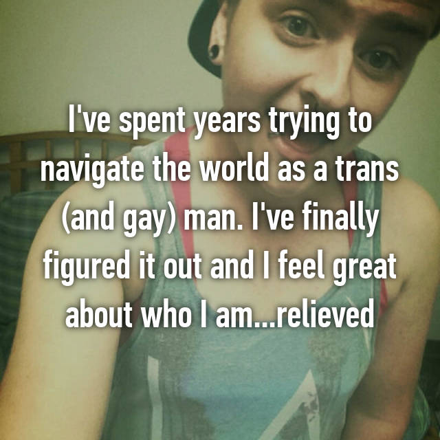 I've spent years trying to navigate the world as a trans (and gay) man. I've finally figured it out and I feel great about who I am...relieved