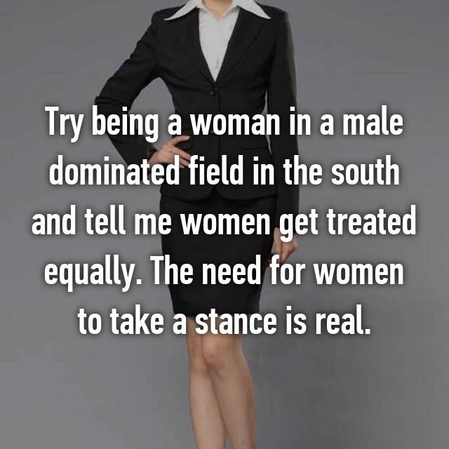 Try being a woman in a male dominated field in the south and tell me women get treated equally. The need for women to take a stance is real.