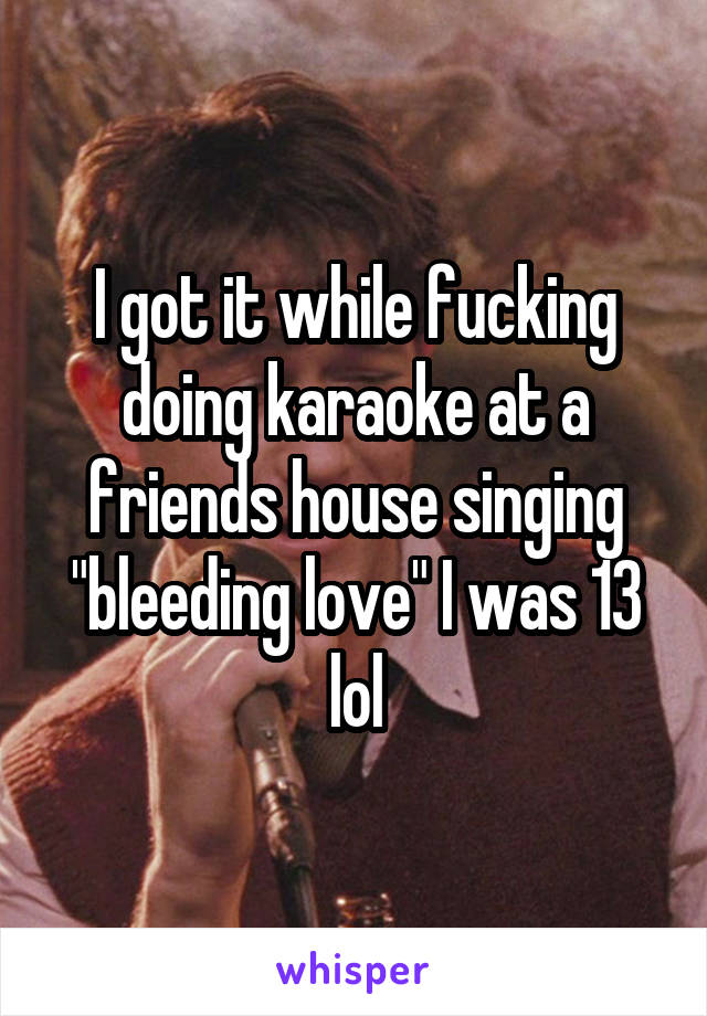 "I got it while fucking doing karaoke at a friends house singing ""bleeding love"" I was 13 lol"