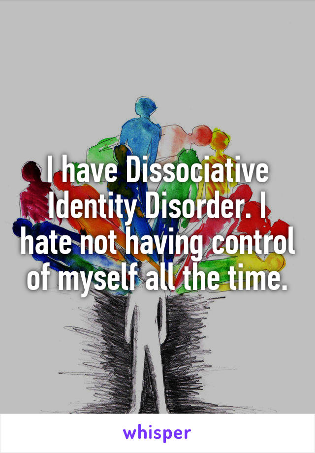 I have Dissociative Identity Disorder. I hate not having control of myself all the time.