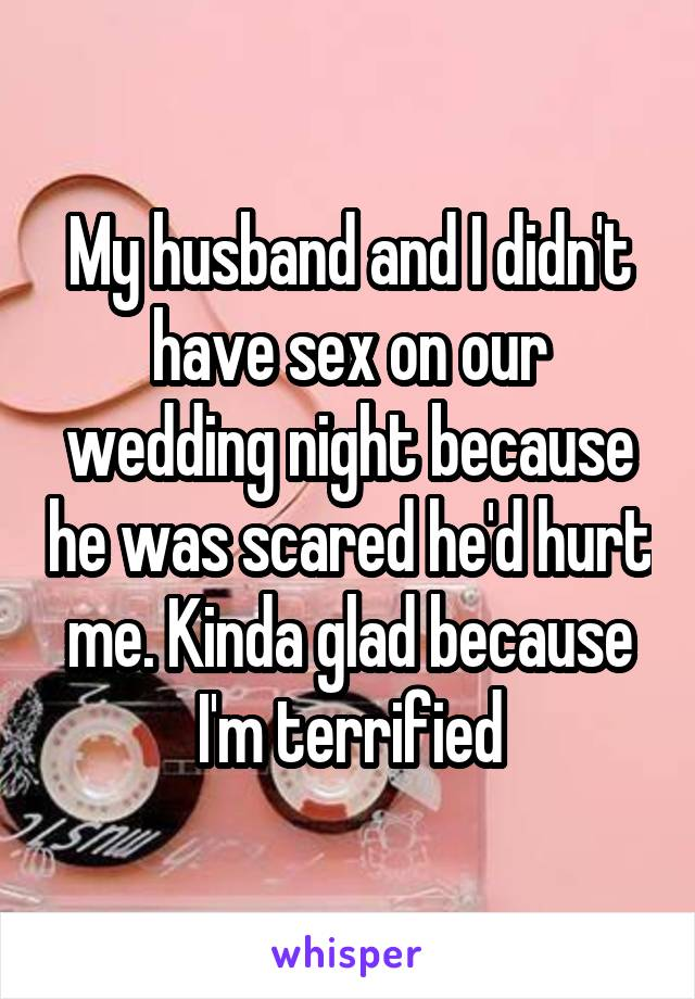 My husband and I didn't have sex on our wedding night because he was scared he'd hurt me. Kinda glad because I'm terrified