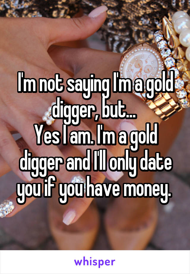 I'm not saying I'm a gold digger, but...  Yes I am. I'm a gold digger and I'll only date you if you have money.