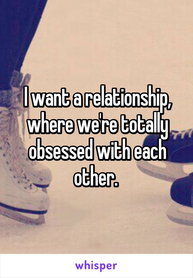 I want a relationship, where we're totally obsessed with each other.