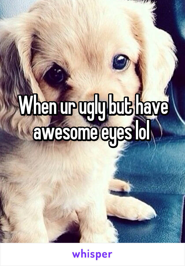 When ur ugly but have awesome eyes lol
