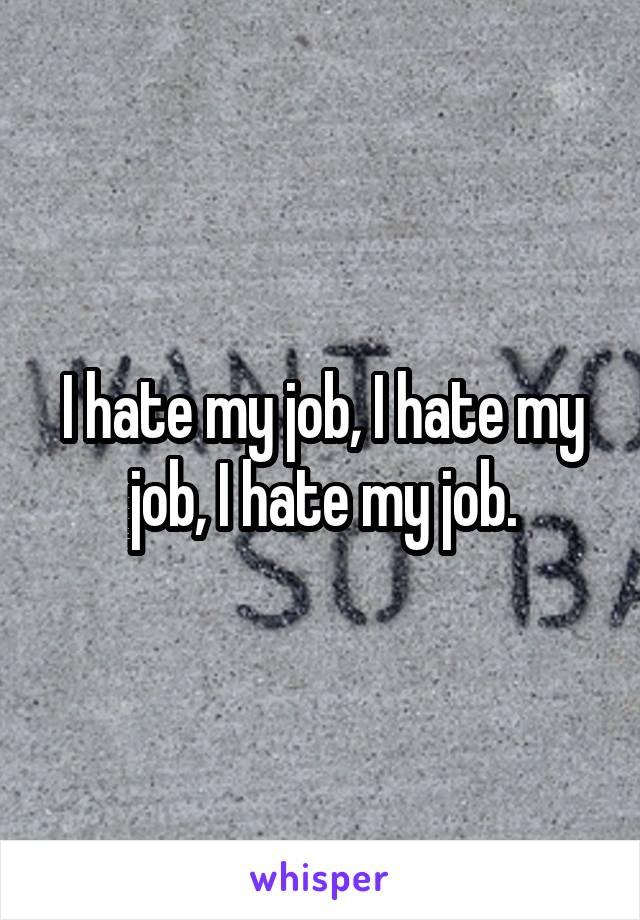 I hate my job, I hate my job, I hate my job.
