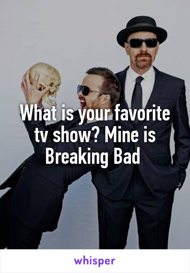 What is your favorite tv show? Mine is Breaking Bad