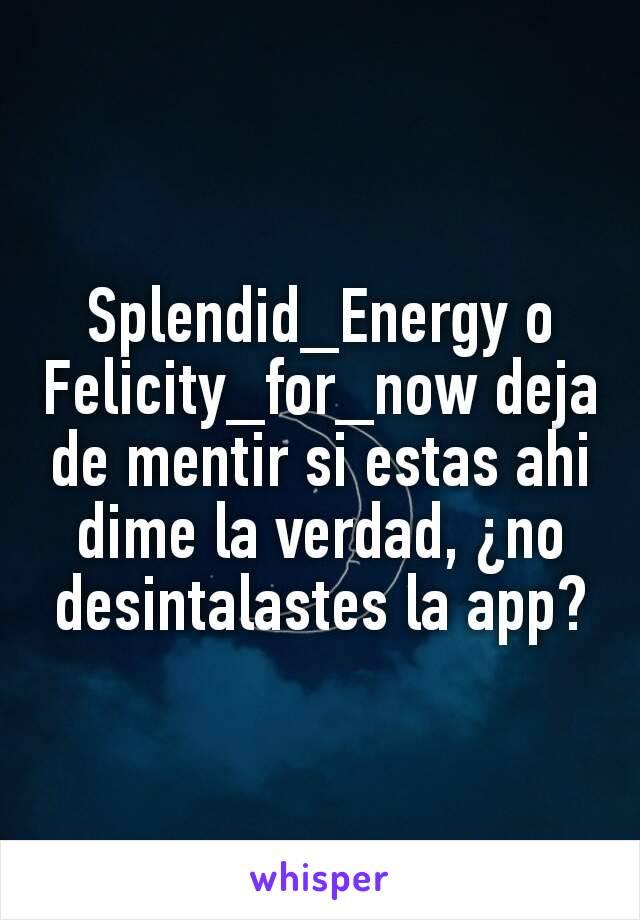 Splendid_Energy o Felicity_for_now deja de mentir si estas ahi dime la verdad, ¿no desintalastes la app?