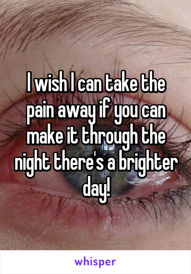 I wish I can take the pain away if you can make it through the night there's a brighter day!