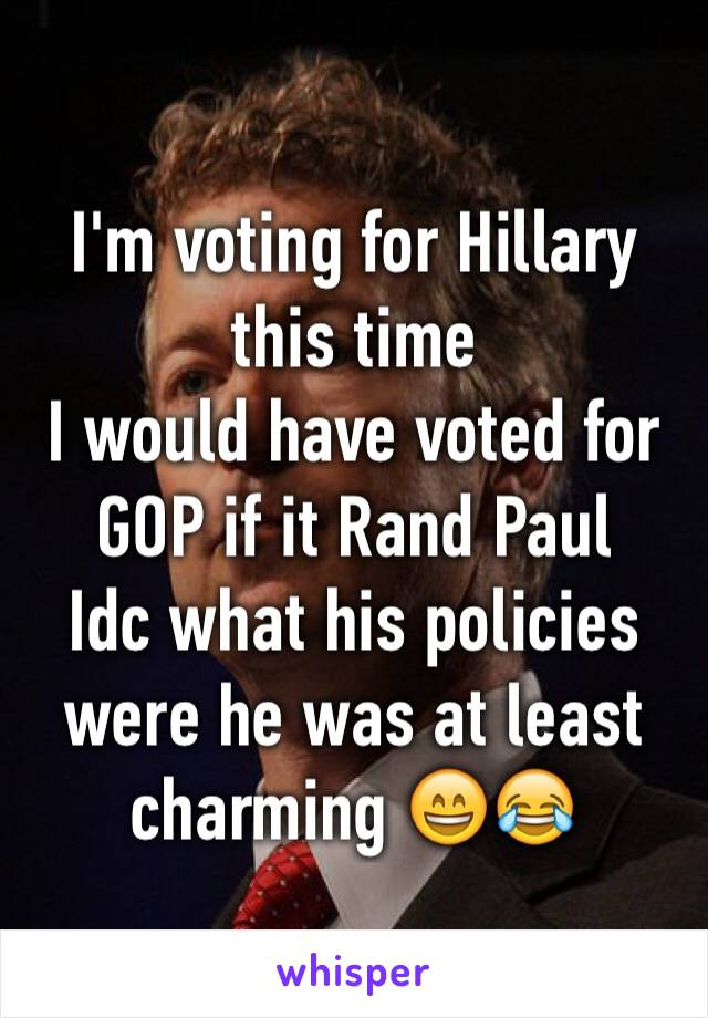 I'm voting for Hillary this time  I would have voted for GOP if it Rand Paul  Idc what his policies were he was at least charming 😄😂