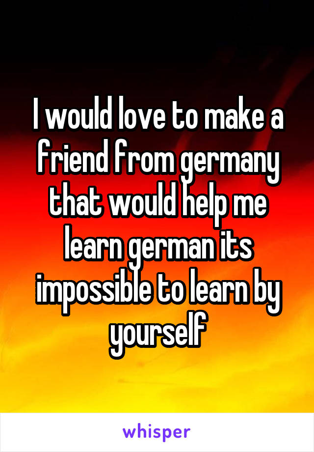 I would love to make a friend from germany that would help me learn german its impossible to learn by yourself
