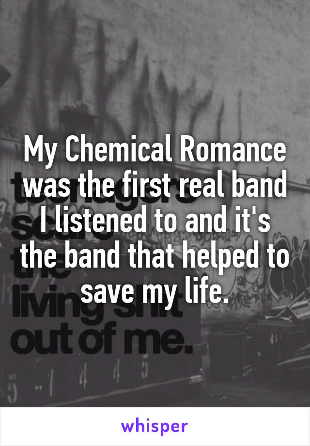 My Chemical Romance was the first real band I listened to and it's the band that helped to save my life.