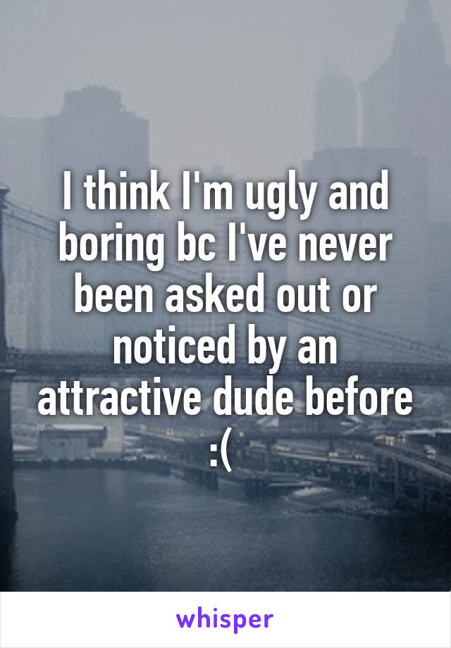 I think I'm ugly and boring bc I've never been asked out or noticed by an attractive dude before :(