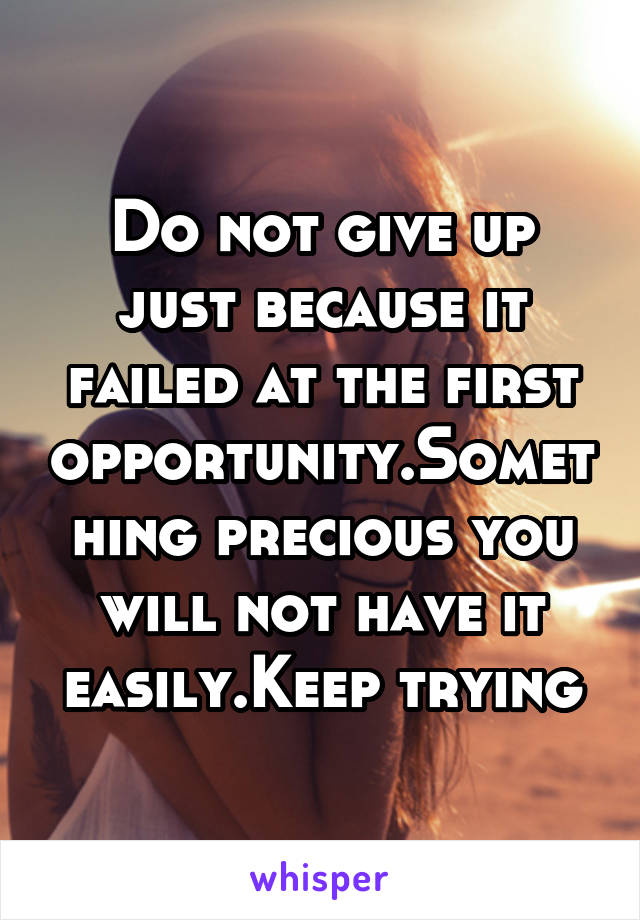 Do not give up just because it failed at the first opportunity.Something precious you will not have it easily.Keep trying