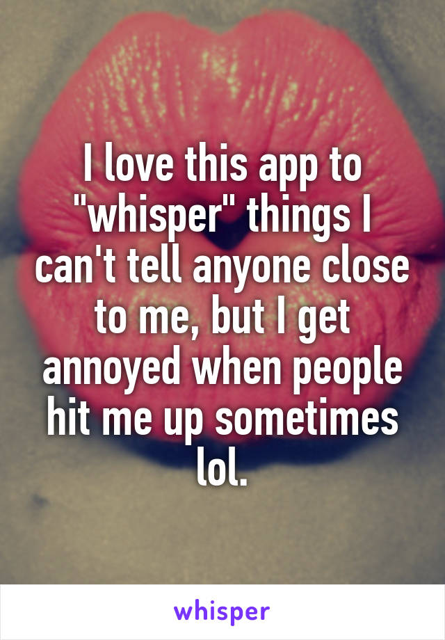 """I love this app to """"whisper"""" things I can't tell anyone close to me, but I get annoyed when people hit me up sometimes lol."""