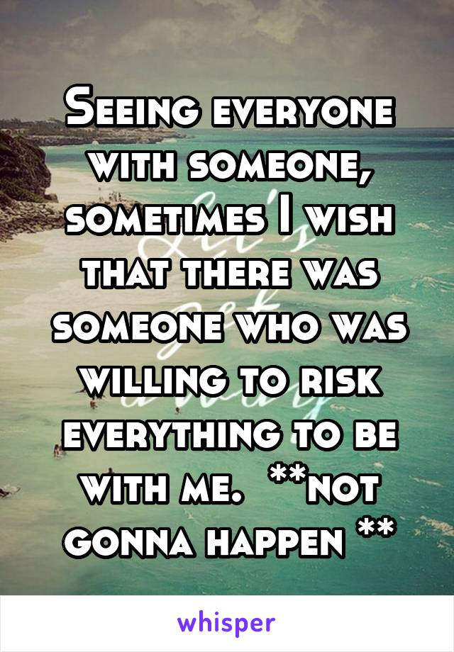 Seeing everyone with someone, sometimes I wish that there was someone who was willing to risk everything to be with me.  **not gonna happen **
