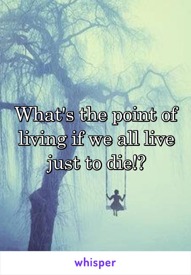 What's the point of living if we all live just to die!?