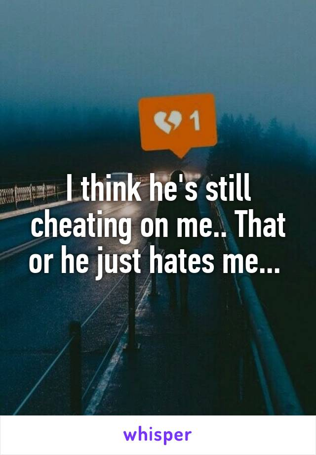 I think he's still cheating on me.. That or he just hates me...