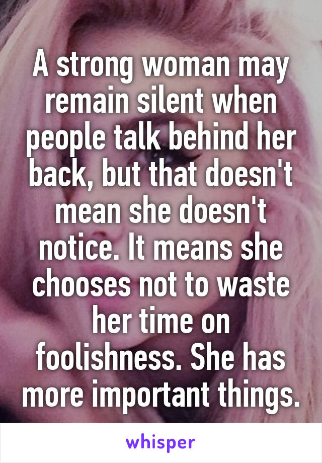 A strong woman may remain silent when people talk behind her back, but that doesn't mean she doesn't notice. It means she chooses not to waste her time on foolishness. She has more important things.