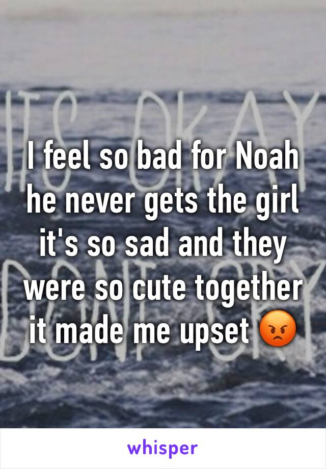 I feel so bad for Noah he never gets the girl it's so sad and they were so cute together it made me upset 😡