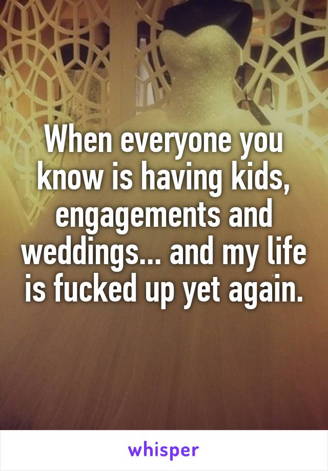 When everyone you know is having kids, engagements and weddings... and my life is fucked up yet again.