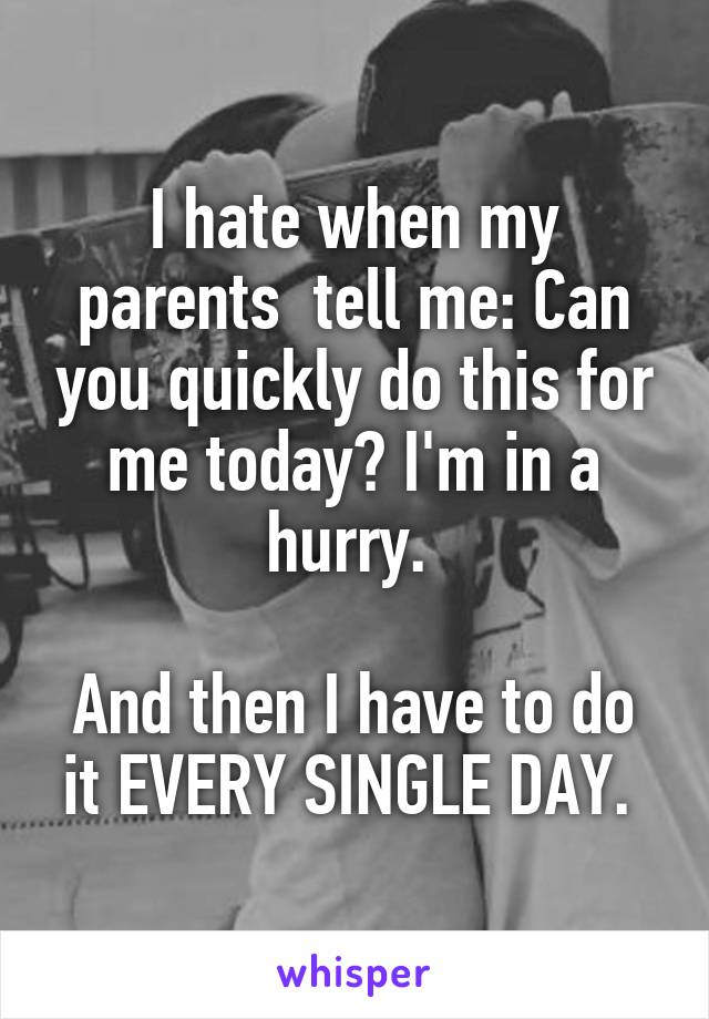 I hate when my parents  tell me: Can you quickly do this for me today? I'm in a hurry.   And then I have to do it EVERY SINGLE DAY.