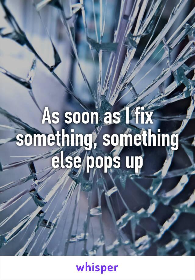 As soon as I fix something, something else pops up