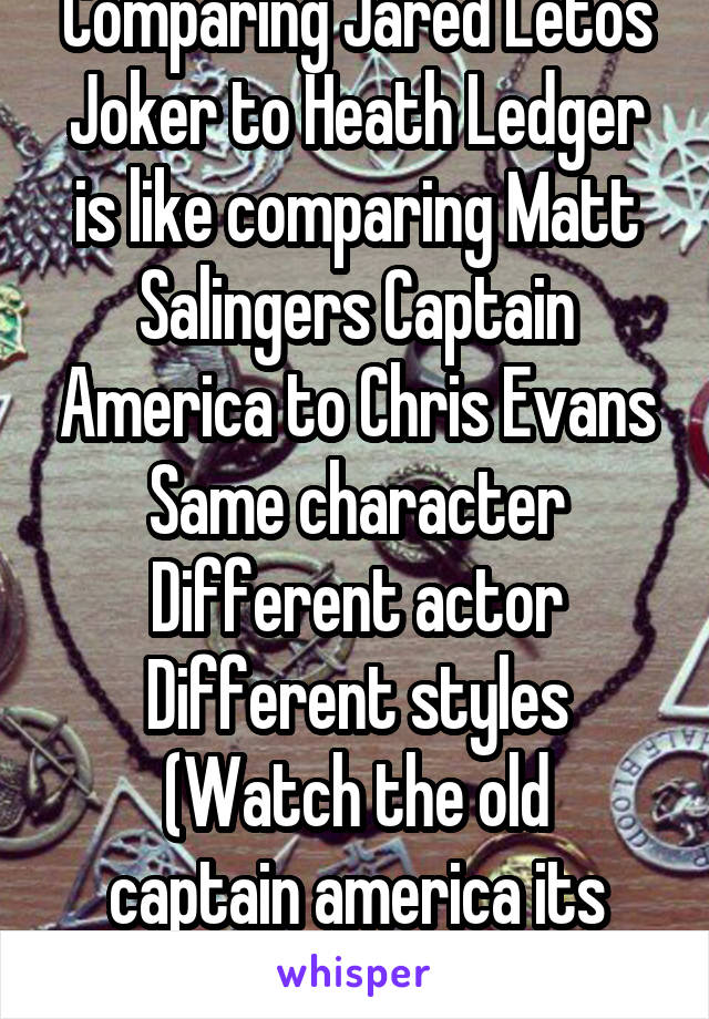 Comparing Jared Letos Joker to Heath Ledger is like comparing Matt Salingers Captain America to Chris Evans Same character Different actor Different styles (Watch the old captain america its glorious)