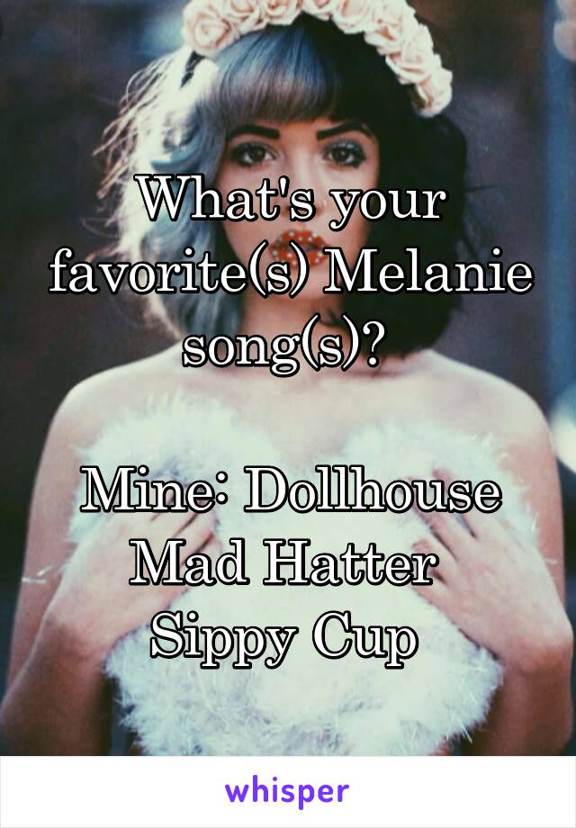 What's your favorite(s) Melanie song(s)?   Mine: Dollhouse Mad Hatter  Sippy Cup
