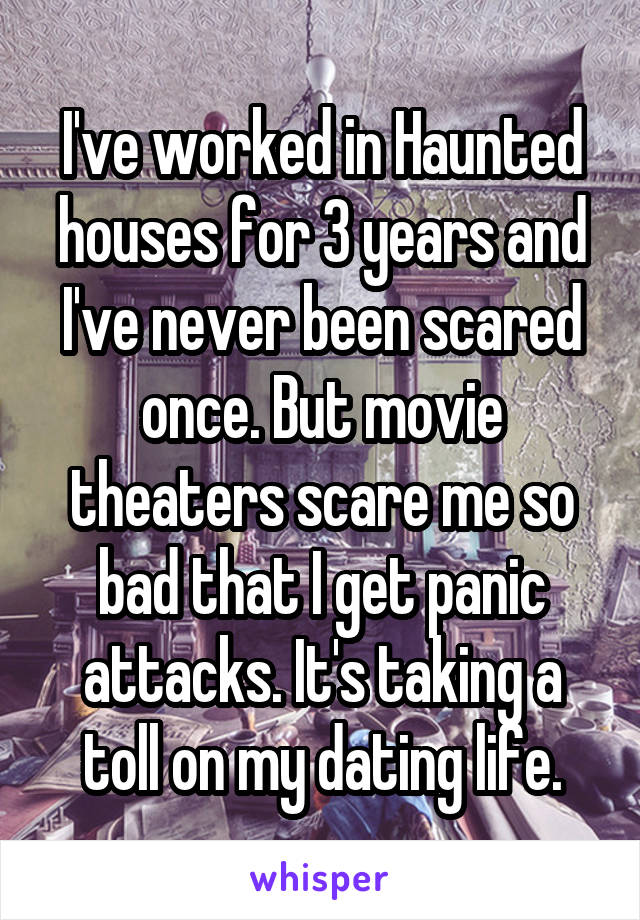 I've worked in Haunted houses for 3 years and I've never been scared once. But movie theaters scare me so bad that I get panic attacks. It's taking a toll on my dating life.