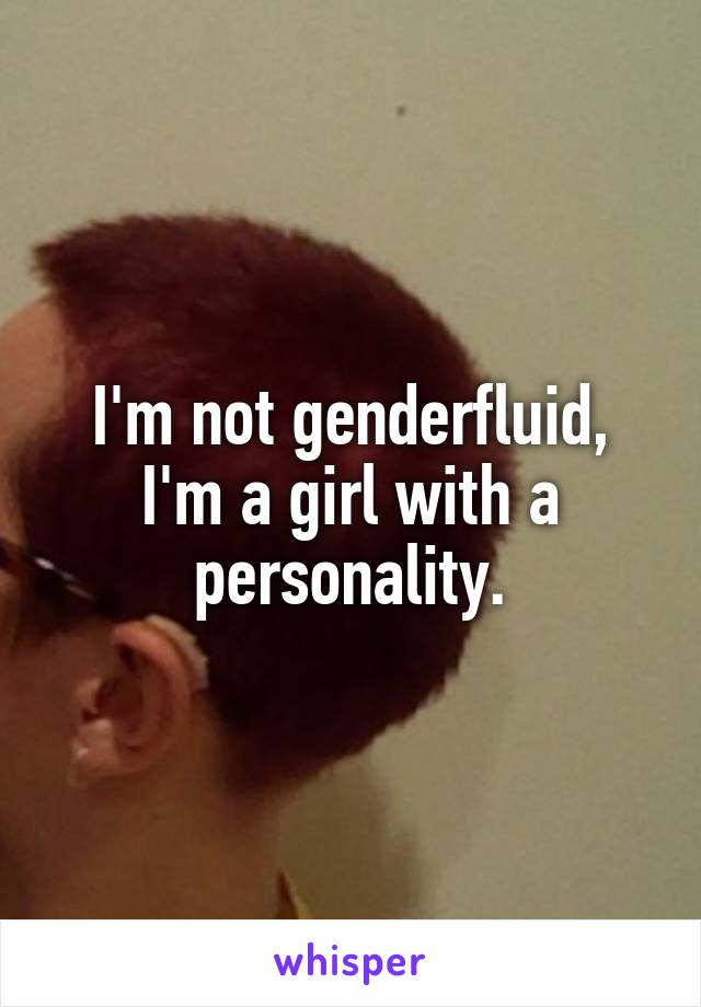 I'm not genderfluid, I'm a girl with a personality.