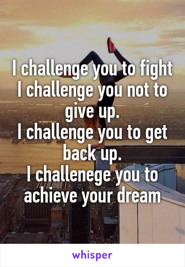 I challenge you to fight I challenge you not to give up. I challenge you to get back up. I challenege you to achieve your dream