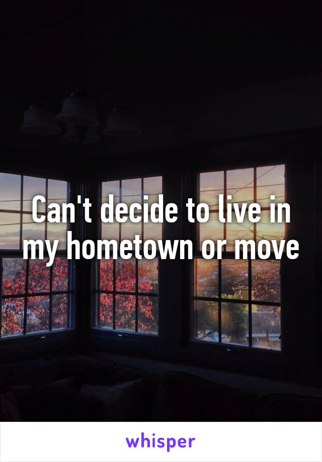 Can't decide to live in my hometown or move