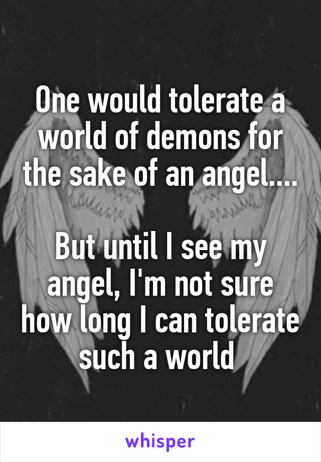One would tolerate a world of demons for the sake of an angel....  But until I see my angel, I'm not sure how long I can tolerate such a world