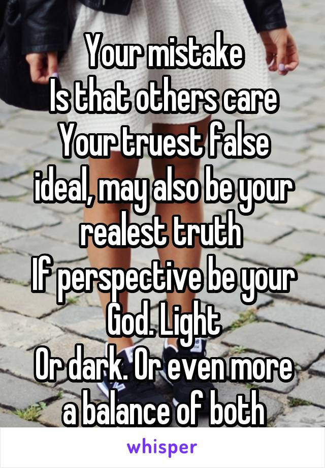 Your mistake Is that others care Your truest false ideal, may also be your realest truth  If perspective be your God. Light Or dark. Or even more a balance of both