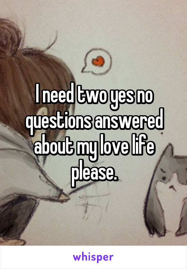 I need two yes no questions answered about my love life please.