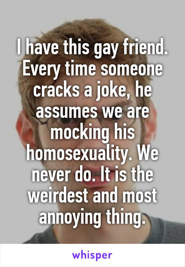 I have this gay friend. Every time someone cracks a joke, he assumes we are mocking his homosexuality. We never do. It is the weirdest and most annoying thing.