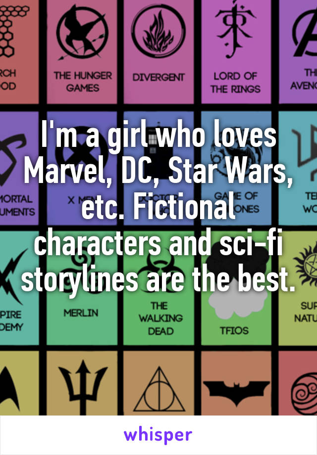I'm a girl who loves Marvel, DC, Star Wars, etc. Fictional characters and sci-fi storylines are the best.