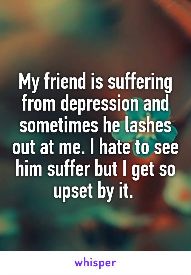 My friend is suffering from depression and sometimes he lashes out at me. I hate to see him suffer but I get so upset by it.
