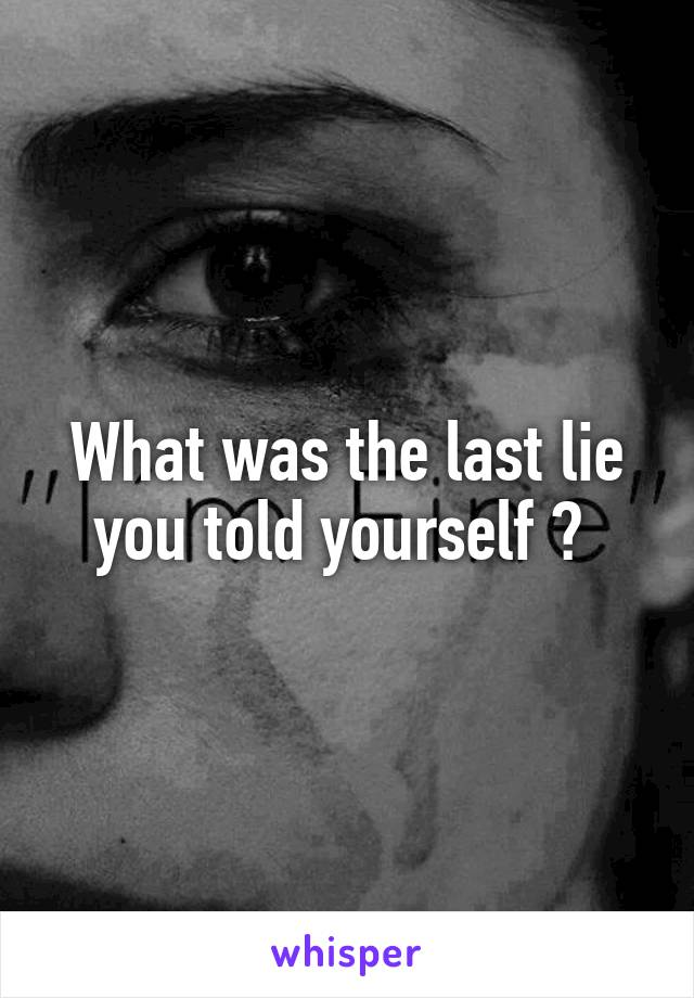 What was the last lie you told yourself ?