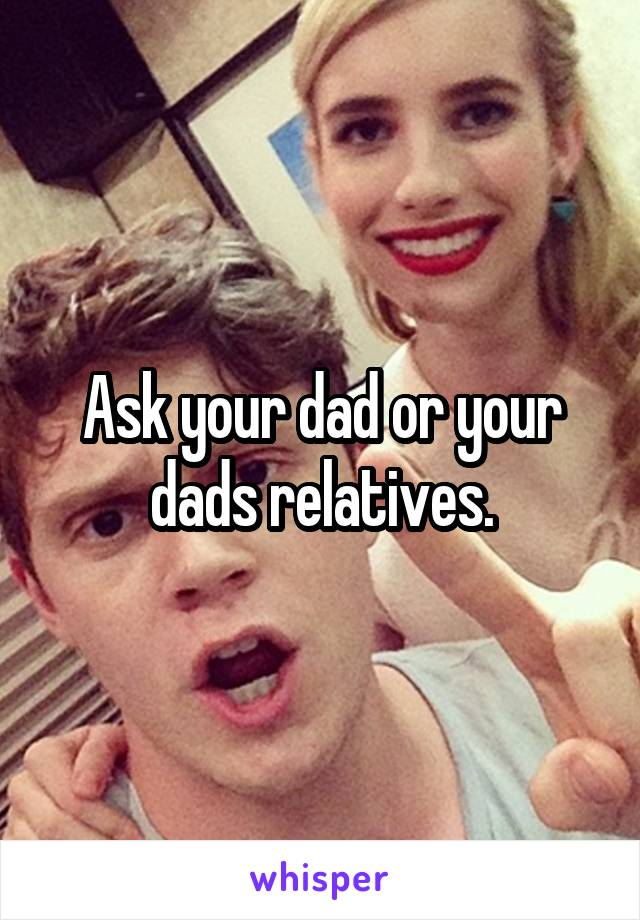 Ask your dad or your dads relatives.