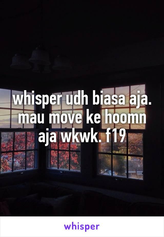 whisper udh biasa aja. mau move ke hoomn aja wkwk. f19