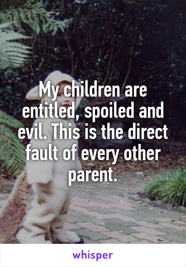 My children are entitled, spoiled and evil. This is the direct fault of every other parent.