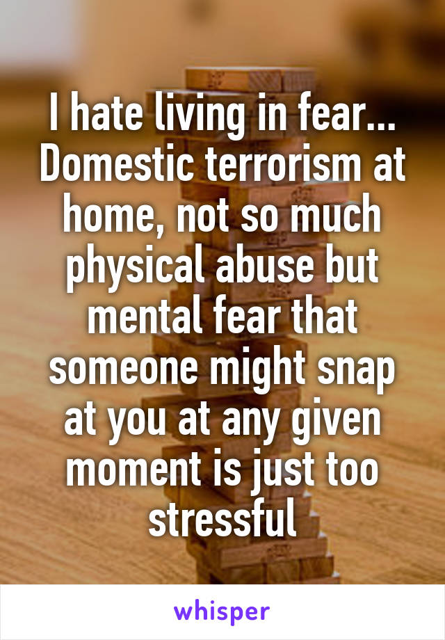 I hate living in fear... Domestic terrorism at home, not so much physical abuse but mental fear that someone might snap at you at any given moment is just too stressful