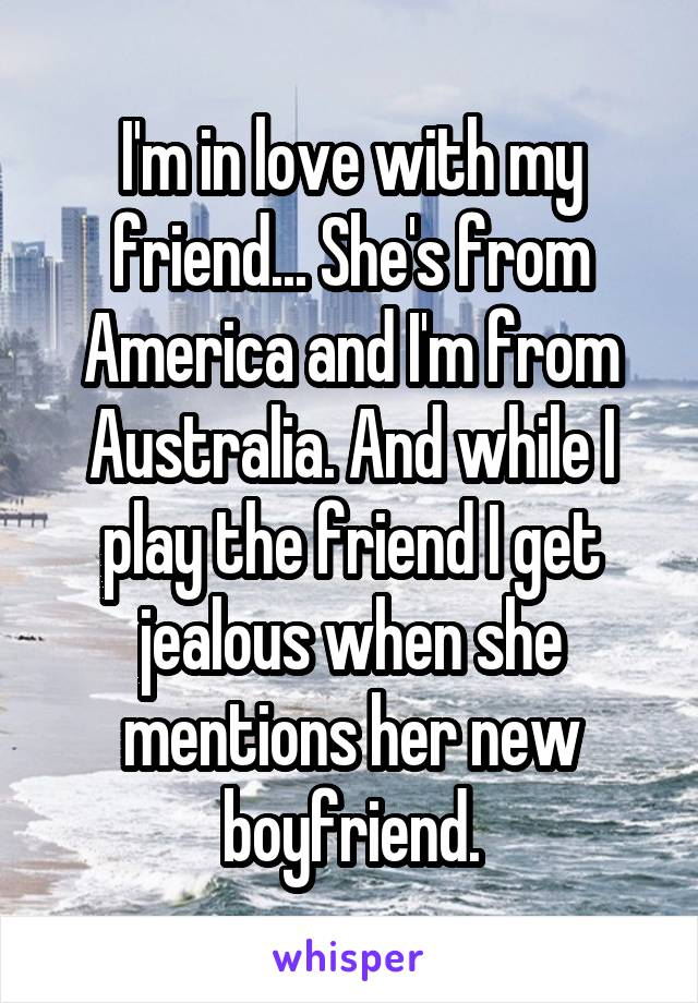 I'm in love with my friend... She's from America and I'm from Australia. And while I play the friend I get jealous when she mentions her new boyfriend.